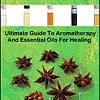 Ultimate Guide To Aromatherapy And Essential Oils For Healing