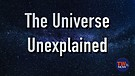 The Universe Unexplained