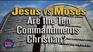 Moses vs. Jesus: Are the 10 Commandments Still R...